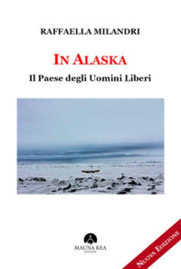 In Alaska. Il paese degli uomini liberi - Raffaella Milandri | Rochesterscifianimecon.com