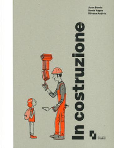 In costruzione. Ediz. a colori - Berrio Juan  