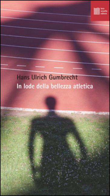 In lode della bellezza atletica - Hans U. Gumbrecht |
