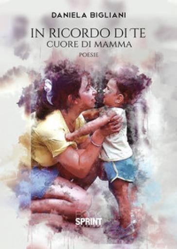 In ricordo di te. Cuore di mamma - Daniela Bigliani | Kritjur.org