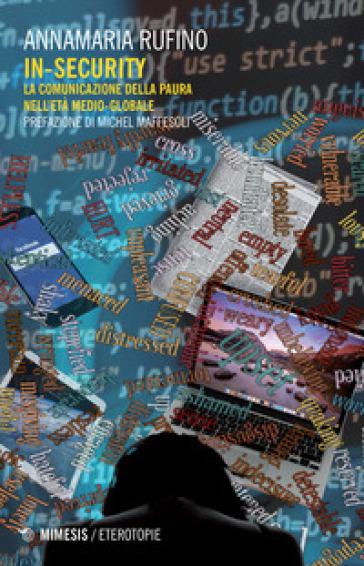 In-security. La comunicazione della paura nell'età medio globale - Annamaria Rufino | Thecosgala.com