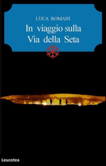 In viaggio sulla Via della seta - Luca Romani |