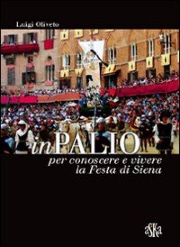 InPalio. Per conoscere e vivere la festa di Siena - Luigi Oliveto  