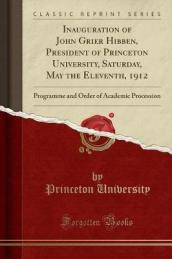 Inauguration of John Grier Hibben, President of Princeton University, Saturday, May the Eleventh, 1912