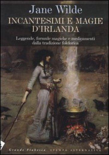 Incantesimi e magie d'Irlanda. Leggende, formule magiche e medicamenti della tradizione folclorica - Jane Wilde |