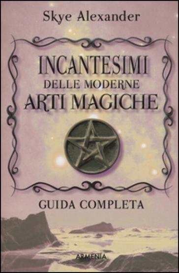 Incantesimi delle moderne arti magiche - Alexander Skye |
