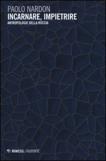 Incarnare, impietrire. Antropologie della roccia - Paolo Nardon | Jonathanterrington.com