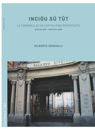 Inciou su tut. La parabola di un capitalismo prepotente. Biella 1850-Maratea 1969 - Gilberto Seravalli | Thecosgala.com