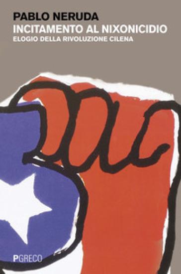 Incitamento al nixonicidio. Elogio della rivoluzione cilena. Testo spagnolo a fronte - Pablo Neruda | Kritjur.org