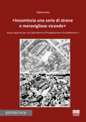 «Incomincia una serie di strane e meravigliose vicende». Nuovi appunti per un Laboratorio di progettazione architettonica 1 - Vittorio Prina pdf epub