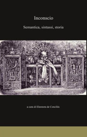Inconscio. Semantica, sintassi, storia - Eleonora De Conciliis  