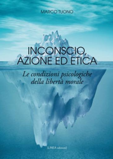 Inconscio, azione ed etica. Le condizioni psicologiche della libertà morale - Marco Tuono   Jonathanterrington.com