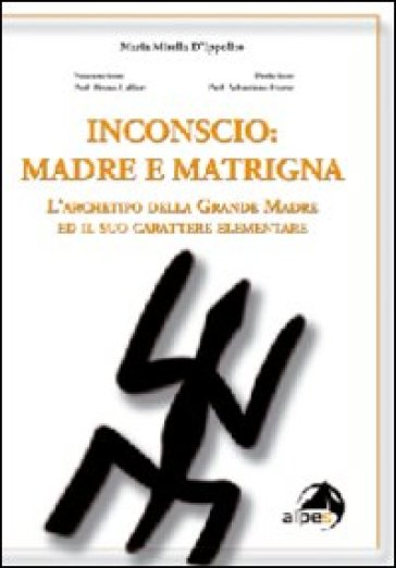 Inconscio: madre e matrigna. L'archetipo della grande madre ed il suo carattere elementare - M. Mirella D'Ippolito  