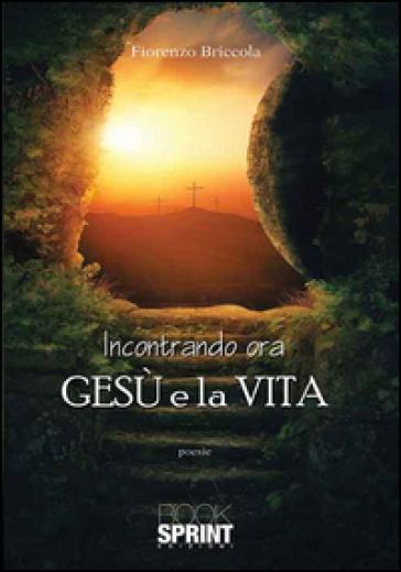 Incontrando ora Gesù e la vita - Fiorenzo Briccola  