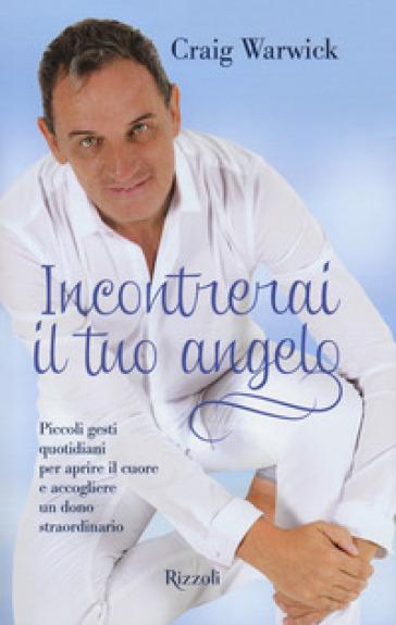 Incontrerai il tuo angelo. Piccoli gesti quotidiani per aprire il cuore e accogliere un dono straordinario - Craig Warwick | Thecosgala.com