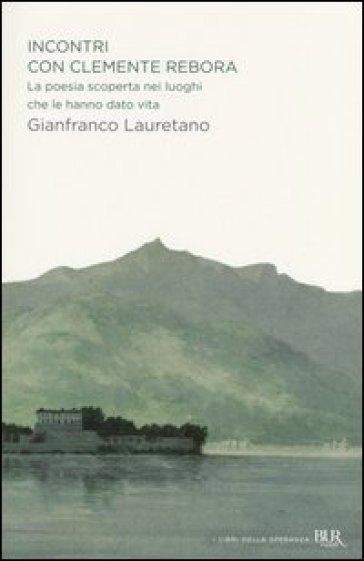 Incontri con Clemente Rebora. La poesia scoperta nei luoghi che le hanno dato vita - Gianfranco Lauretano  