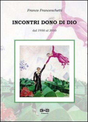 Incontri dono di Dio. Dal 1950 al 2010 - Franco Franceschetti |