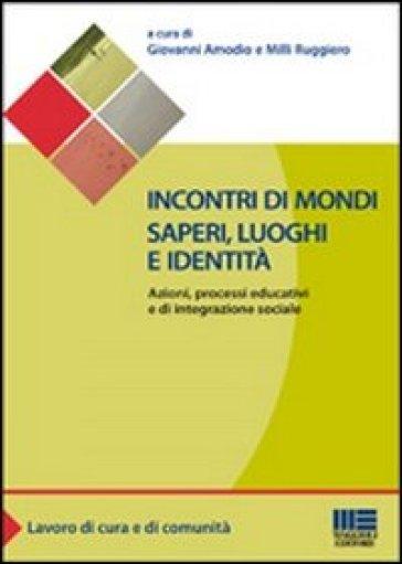 Incontri di mondi, saperi, luoghi e identità. Azioni, processi educativi ed integrazione sociale - Giovanni Amodio |