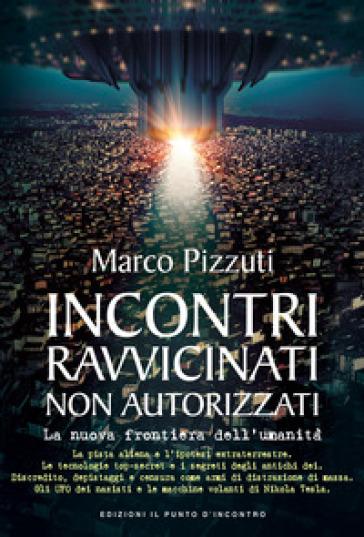 Incontri ravvicinati non autorizzati. La nuova frontiera dell'umanità - Marco Pizzuti |