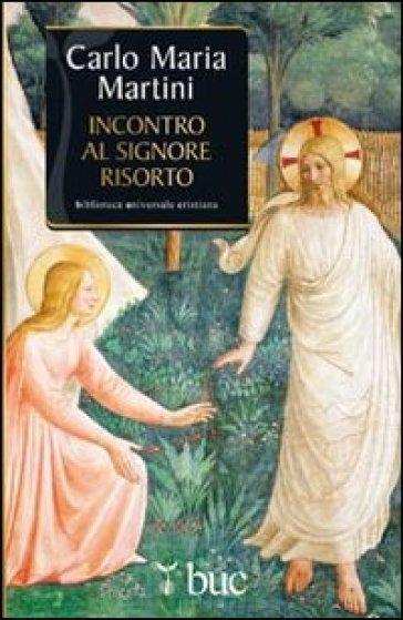 Incontro al Signore risorto. Il cuore dello spirito cristiano - Carlo Maria Martini pdf epub