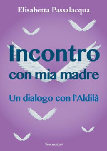 Incontro con mia madre - Elisabetta Passalacqua Lolli |