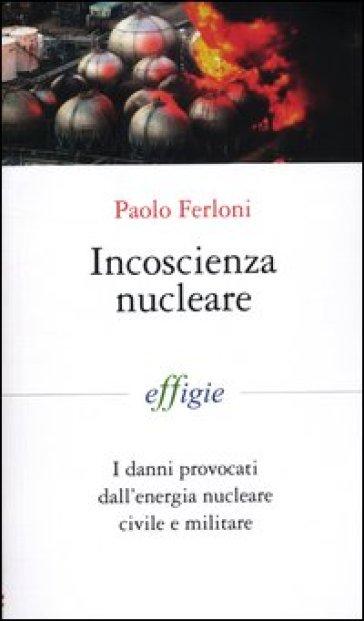Incoscienza nucleare. I danni provocati dall'energia nucleare civile e militare - Paolo Ferloni pdf epub