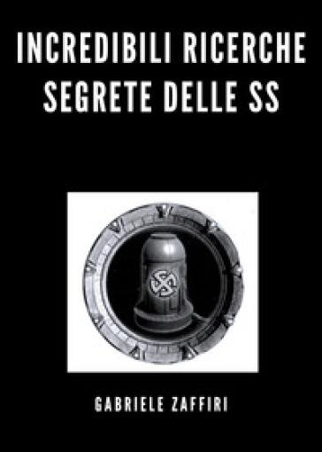 Incredibili ricerche segrete delle SS - Gabriele Zaffiri  