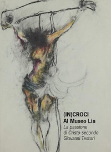 (In)croci Al Museo Lia. La passione di Cristo secondo Giovanni Testori. Catalogo della mostra (La Spezia, 25 marzo-27 maggio 2018) - D. Dall'Ombra |