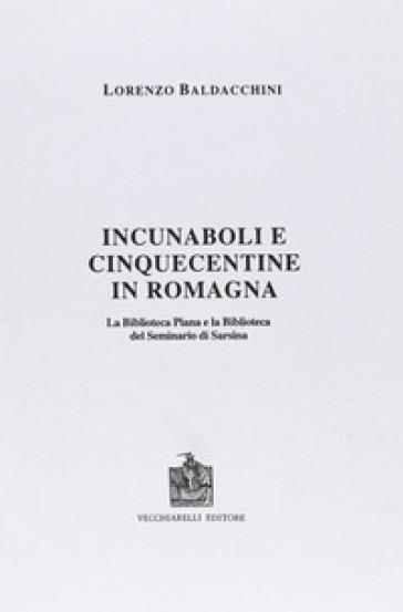Incunaboli e cinquecentine in Romagna. La Biblioteca Piana e la Biblioteca del Seminario di Sarsina - Lorenzo Baldacchini |