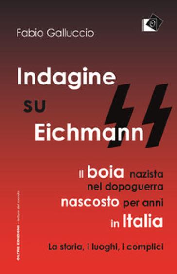 Indagine su Eichmann. Il boia nazista, nel dopoguerra, nascosto per anni in Italia. La storia, i luoghi, i complici - Fabio Galluccio |