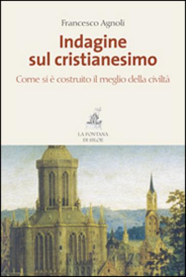 Indagine sul cristianesimo. Come si è costruito il meglio della civiltà - Francesco Agnoli |