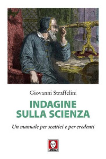 Indagine sulla scienza. Un manuale per scettici e per credenti - Giovanni Straffelini |