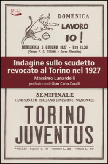 Indagine sullo scudetto revocato al Torino nel 1927 - Massimo Lunardelli |