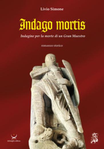Indago mortis. Indagine per la morte di un Gran Maestro - Livio Simone |