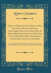 Index to Heirs-At-Law, Next of Kin, Legatees, Missing Friends, Encumbrancers, and Creditors or Their Representatives in Chancery Suits, Who Have Been Advertised for During the Last 150 Years