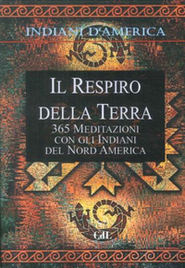 Indiani d'America. Il respiro della terra. 365 mediazioni con gli indiani del Nord America - Walter Pedrotti | Rochesterscifianimecon.com