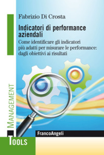 Indicatori di performance aziendali. Come identificare gli indicatori più adatti per misurare le performance: dagli obiettivi ai risultati