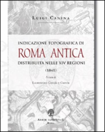 Indicazione topografica di Roma antica distribuita nelle XIV regioni - Luigi Canina  