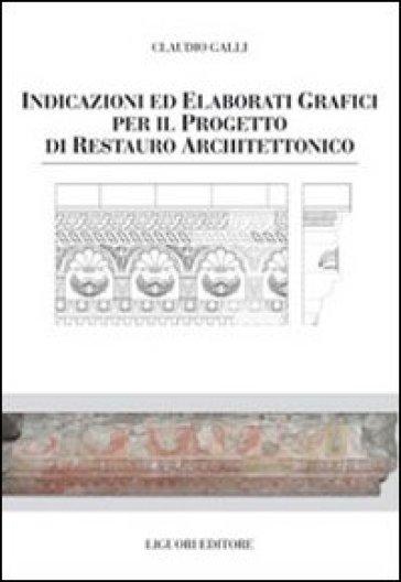 Indicazioni e elaborati grafici per il progetto di restauro architettonico - Claudio Galli |