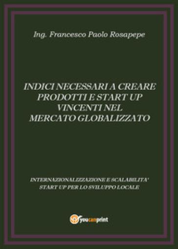 Indici necessari a creare prodotti e start up vincenti nel mercato globalizzato - Francesco P. Rosapepe |