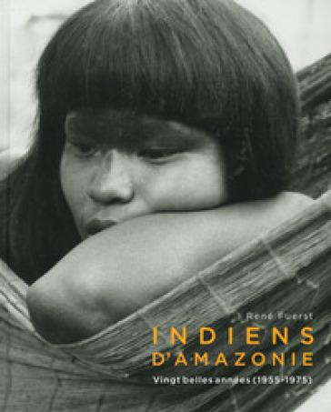 Indiens d'amazonie. Vingt belles années (1955-1975). Ediz. illustrata - René Fuerst   Thecosgala.com