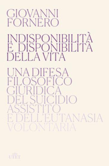 Indisponibilità e disponibilità della vita. Una difesa filosofico giuridica del suicidio assistito e dell'eutanasia volontaria - Giovanni Fornero | Thecosgala.com