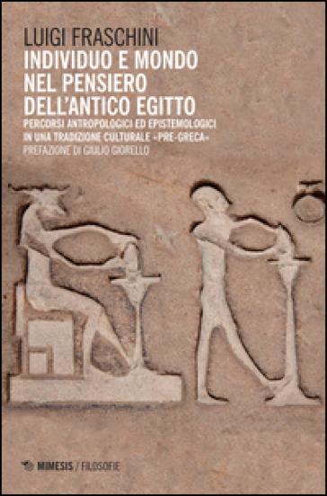 Individuo e mondo nel pensiero dell'antico Egitto. Percorsi antropologici ed epistemologici in una tradizione culturale pre-greca - Luigi Fraschini |
