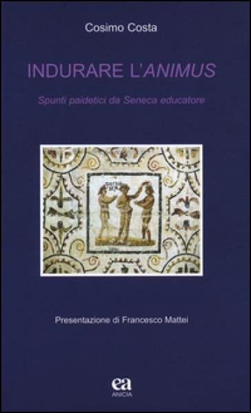 Indurare l'animus. Spunti paidetici da Seneca educatore - Cosimo Costa   Thecosgala.com