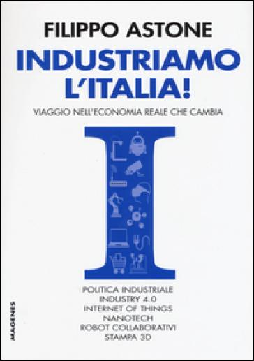 Industriamo l'Italia! Viaggio nell'economia reale che cambia - Filippo Astone | Ericsfund.org
