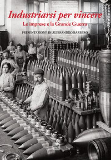 Industriarsi per vincere. Le imprese e la Grande Guerra. Ediz. a colori - A. Pozzetta | Ericsfund.org