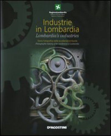 Industrie in Lombardia. Storia fotografica delle eccellenze lombarde-Lombardia's industries. Photographic history of the excellences of Lombardia