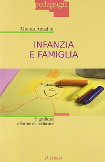 Infanzia e famiglia. Significati e forme dell'educare - Monica Amadini | Jonathanterrington.com