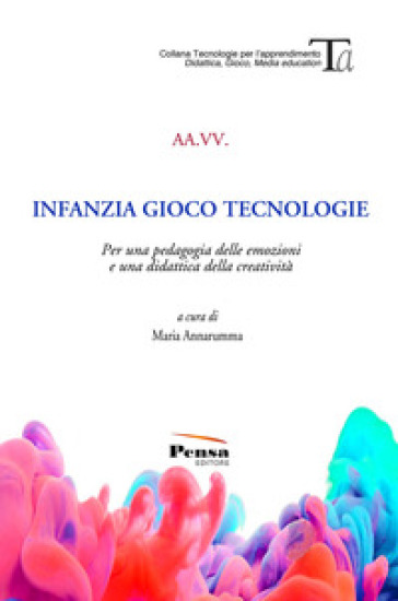 Infanzia gioco tecnologie. Per una pedagogia delle emozioni e una didattica della creatività - M. Annarumma |