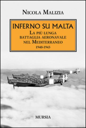 Inferno su Malta. La più lunga battaglia aeronavale nel Mediterraneo 1940-1943